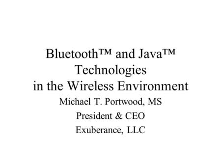Bluetooth and Java Technologies in the Wireless Environment Michael T. Portwood, MS President & CEO Exuberance, LLC.