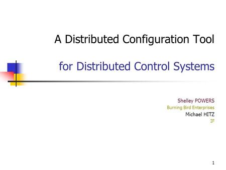 1 A Distributed Configuration Tool for Distributed Control Systems Shelley POWERS Burning Bird Enterprises Michael HITZ IF.