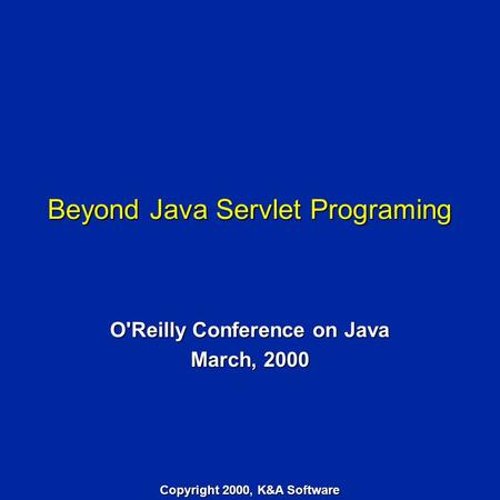 Beyond Java Servlet Programing O'Reilly Conference on Java March, 2000 Copyright 2000, K&A Software.