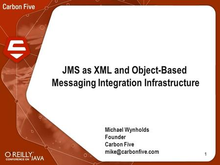 1 JMS as XML and Object-Based Messaging Integration Infrastructure Michael Wynholds Founder Carbon Five