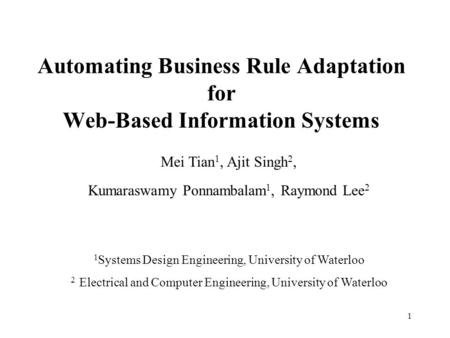 1 Automating Business Rule Adaptation for Web-Based Information Systems Mei Tian 1, Ajit Singh 2, Kumaraswamy Ponnambalam 1, Raymond Lee 2 1 Systems Design.
