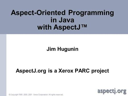 © Copyright 1999, 2000, 2001 Xerox Corporation. All rights reserved. Aspect-Oriented Programming in Java with AspectJ Jim Hugunin AspectJ.org is a Xerox.