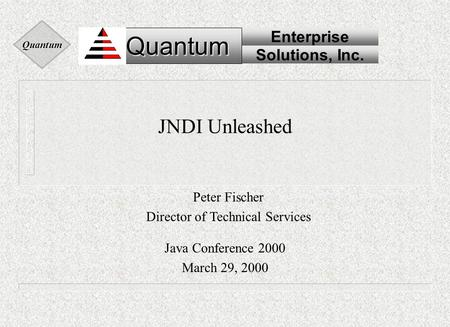 Quantum Quantum Enterprise Solutions, Inc. Quantum JNDI Unleashed Java Conference 2000 March 29, 2000 Peter Fischer Director of Technical Services.