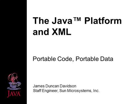 The Java Platform and XML Portable Code, Portable Data James Duncan Davidson Staff Engineer, Sun Microsystems, Inc.