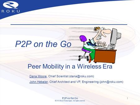 P2P on the Go ©2001 Roku Technologies. All rights reserved. 1 P2P on the Go Peer Mobility in a Wireless Era Dana Moore, Chief Scientist
