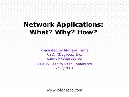 Network Applications: What? Why? How? Presented by Michael Tanne CEO, XDegrees, Inc. O'Reilly Peer-to-Peer Conference.