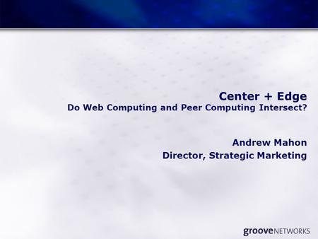 Center + Edge Do Web Computing and Peer Computing Intersect? Andrew Mahon Director, Strategic Marketing.