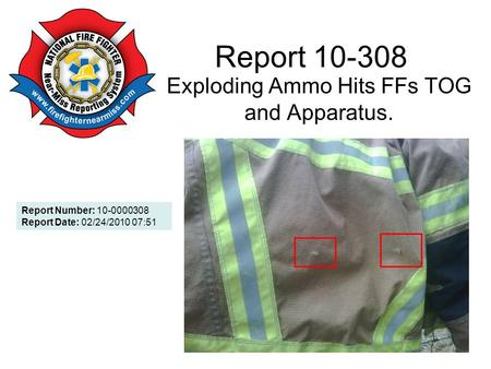 Report 10-308 Exploding Ammo Hits FFs TOG and Apparatus. Report Number: 10-0000308 Report Date: 02/24/2010 07:51.