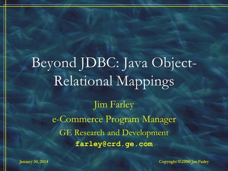 January 30, 2014 Copyright Jim Farley Beyond JDBC: Java Object- Relational Mappings Jim Farley e-Commerce Program Manager GE Research and Development