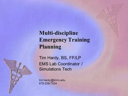Multi-discipline Emergency Training Planning Tim Hardy, BS, FF/LP EMS Lab Coordinator / Simulations Tech 979-209-7334.