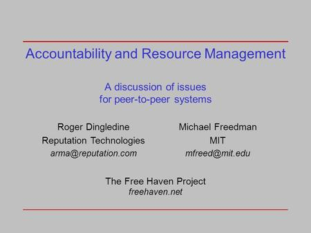 Accountability and Resource Management A discussion of issues for peer-to-peer systems Roger Dingledine Reputation Technologies Michael.