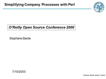 Simplifying Company Processes with Perl Stephane Barde Arthys / Ezperl OReilly Open Source Conference 2000 Stephane Barde 7/19/2000.