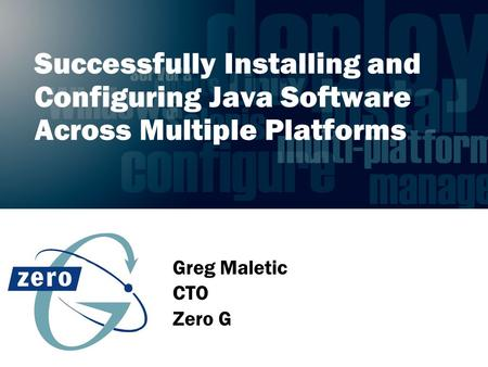Successfully Installing and Configuring Java Software Across Multiple Platforms Greg Maletic CTO Zero G.