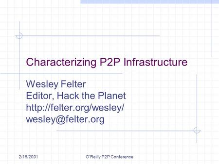 2/15/2001O'Reilly P2P Conference Characterizing P2P Infrastructure Wesley Felter Editor, Hack the Planet