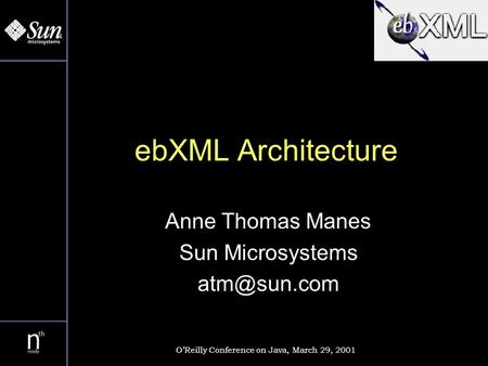 EbXML Architecture Anne Thomas Manes Sun Microsystems OReilly Conference on Java, March 29, 2001.