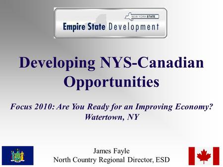 Developing NYS-Canadian Opportunities Focus 2010: Are You Ready for an Improving Economy? Watertown, NY James Fayle North Country Regional Director, ESD.