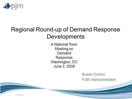 PJM ©2008 Regional Round-up of Demand Response Developments Susan Covino PJM Interconnection A National Town Meeting on Demand Response Washington, DC.