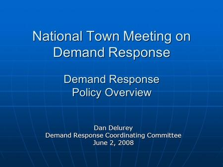 National Town Meeting on Demand Response Demand Response Policy Overview Dan Delurey Demand Response Coordinating Committee June 2, 2008.