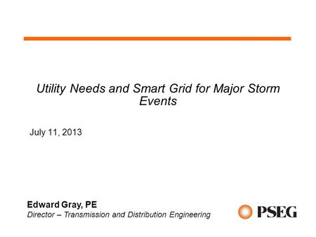 Utility Needs and Smart Grid for Major Storm Events July 11, 2013 Edward Gray, PE Director – Transmission and Distribution Engineering.