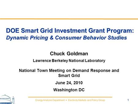 Energy Analysis Department Electricity Markets and Policy Group DOE Smart Grid Investment Grant Program: Dynamic Pricing & Consumer Behavior Studies Chuck.