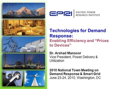 Technologies for Demand Response: Enabling Efficiency and Prices to Devices Dr. Arshad Mansoor Vice President, Power Delivery & Utilization 2010 National.