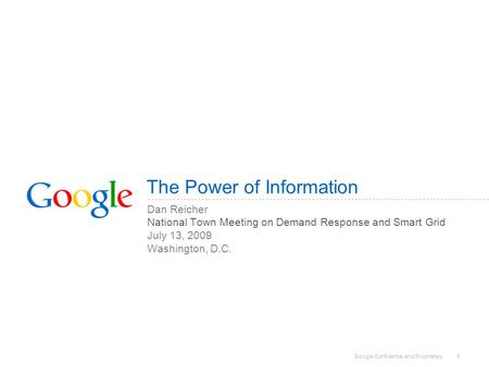 Google Confidential and Proprietary 1 The Power of Information Dan Reicher National Town Meeting on Demand Response and Smart Grid July 13, 2009 Washington,