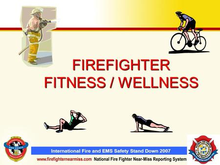 International Fire and EMS Safety Stand Down 2007 FIREFIGHTER FITNESS / WELLNESS.