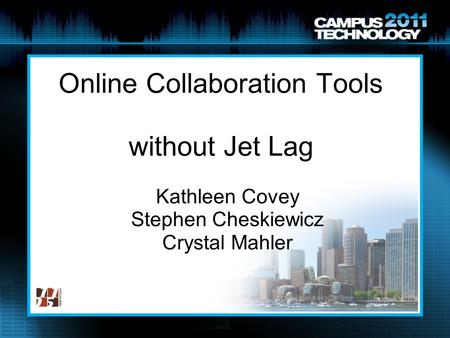 Online Collaboration Tools without Jet Lag Kathleen Covey Stephen Cheskiewicz Crystal Mahler.