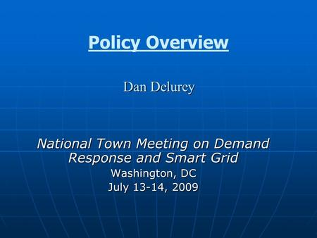 Dan Delurey Policy Overview Dan Delurey National Town Meeting on Demand Response and Smart Grid Washington, DC July 13-14, 2009.