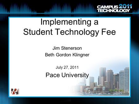 Implementing a Student Technology Fee Jim Stenerson Beth Gordon Klingner July 27, 2011 Pace University.