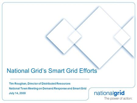 Tim Roughan, Director of Distributed Resources National Town Meeting on Demand Response and Smart Grid July 14, 2009 National Grids Smart Grid Efforts.