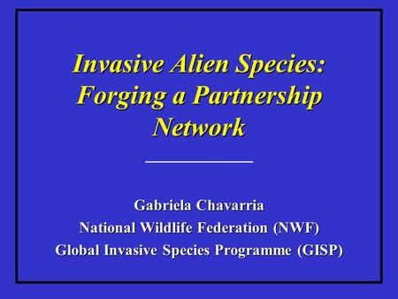 Invasive Alien Species: Forging a Partnership Network ____________ Gabriela Chavarria National Wildlife Federation (NWF) Global Invasive Species Programme.