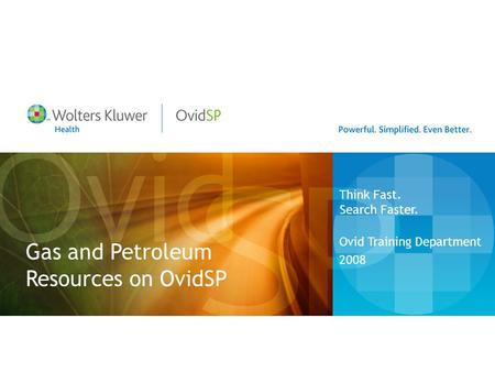 Gas and Petroleum Resources on OvidSP Ovid Training Department 2008 Think Fast. Search Faster.