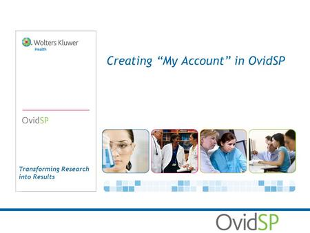 Transforming Research into Results Creating My Account in OvidSP.