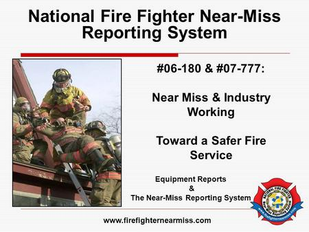 National Fire Fighter Near-Miss Reporting System #06-180 & #07-777: Near Miss & Industry Working Toward a Safer Fire Service Equipment Reports & The Near-Miss.
