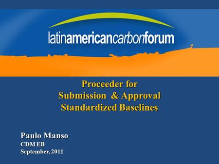 Paulo Manso CDM EB September, 2011 Proceeder for Submission & Approval Standardized Baselines.