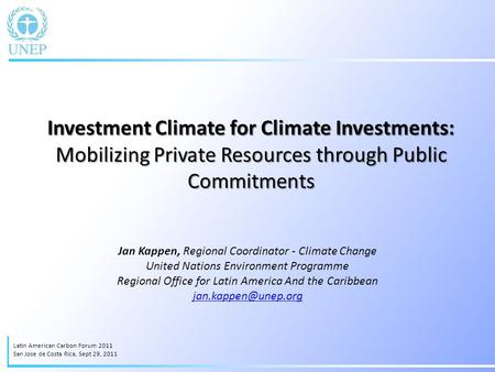 Investment Climate for Climate Investments: Mobilizing Private Resources through Public Commitments Jan Kappen, Regional Coordinator - Climate Change United.