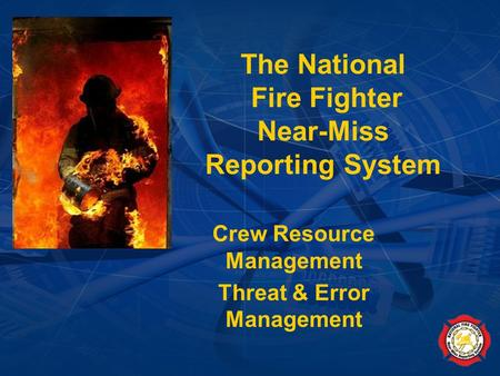 National Fire Fighter Near-Miss Reporting System (January 2007) The National Fire Fighter Near-Miss Reporting System Crew Resource Management Threat &