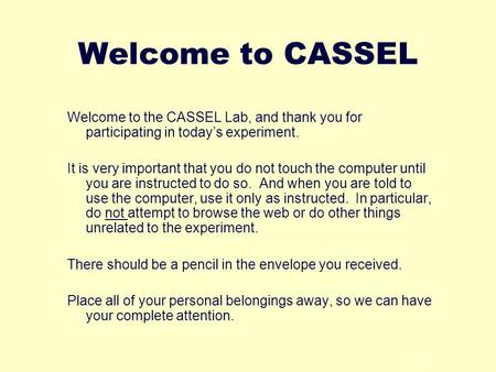 1 Welcome to CASSEL Welcome to the CASSEL Lab, and thank you for participating in todays experiment. It is very important that you do not touch the computer.
