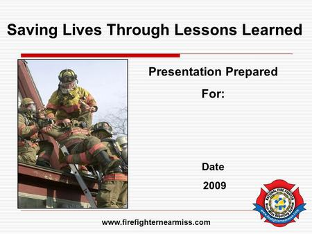 Saving Lives Through Lessons Learned Presentation Prepared For: Date 2009 www.firefighternearmiss.com.