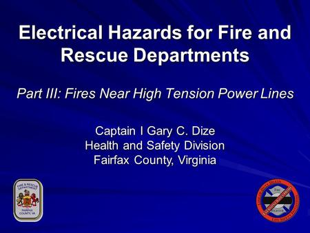 Electrical Hazards for Fire and Rescue Departments Part III: Fires Near High Tension Power Lines Captain I Gary C. Dize Health and Safety Division Fairfax.