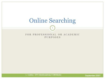 FOR PROFESSIONAL OR ACADEMIC PURPOSES September 2007 L. Codina. UPF Interdisciplinary CSIM Master Online Searching 1.