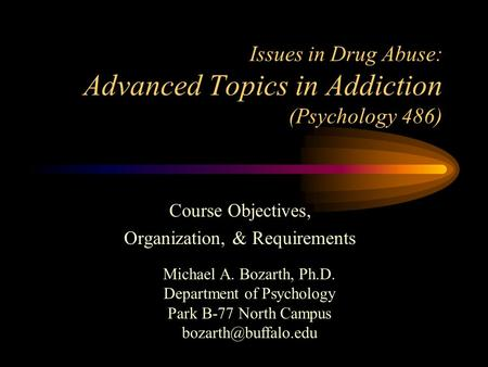 Issues in Drug Abuse: Advanced Topics in Addiction (Psychology 486) Course Objectives, Organization, & Requirements Michael A. Bozarth, Ph.D. Department.