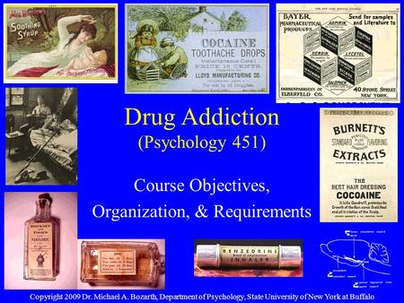 Drug Addiction (Psychology 451) Course Objectives, Organization, & Requirements Copyright 2009 Dr. Michael A. Bozarth, Department of Psychology, State.