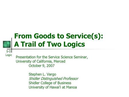 S-D Logic From Goods to Service(s): A Trail of Two Logics Presentation for the Service Science Seminar, University of California, Merced October 9, 2007.