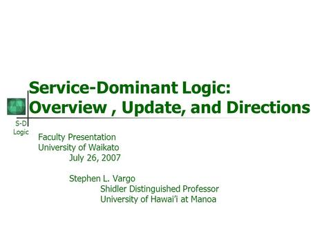 S-D Logic Service-Dominant Logic: Overview, Update, and Directions Faculty Presentation University of Waikato July 26, 2007 Stephen L. Vargo Shidler Distinguished.