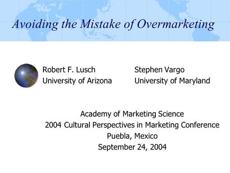 Avoiding the Mistake of Overmarketing Robert F. LuschStephen Vargo University of ArizonaUniversity of Maryland Academy of Marketing Science 2004 Cultural.