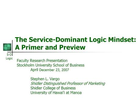 S-D Logic The Service-Dominant Logic Mindset: A Primer and Preview Faculty Research Presentation Stockholm University School of Business April December.