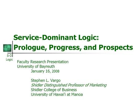 S-D Logic Service-Dominant Logic: Prologue, Progress, and Prospects Faculty Research Presentation University of Bayreuth January 16, 2008 Stephen L. Vargo.