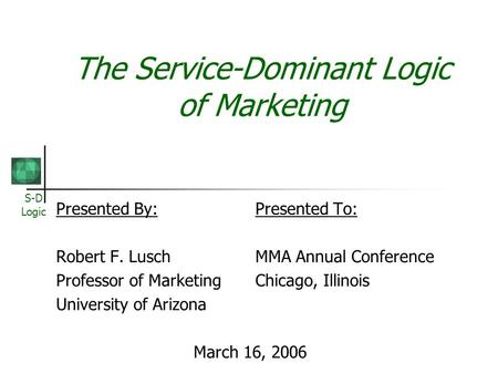 S-D Logic The Service-Dominant Logic of Marketing Presented By:Presented To: Robert F. LuschMMA Annual Conference Professor of MarketingChicago, Illinois.
